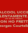 L'ALCOOL UCCIDE LENTAMENTE. CHI SE NE FREGA? NON HO FRETTA (Georges Courteline) - Personalised Poster A4 size