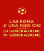 L'AS ROMA E' UNA FEDE CHE SI TRAMANDA DI GENERAZIONE IN GENERAZIONE - Personalised Poster A4 size