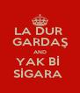 LA DUR  GARDAŞ AND YAK Bİ  SİGARA  - Personalised Poster A4 size