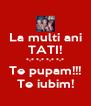 La multi ani TATI! *-* *-* *-* *-* Te pupam!!! Te iubim! - Personalised Poster A4 size