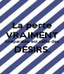 La perte VRAIMENT irréparable est celle des DÉSIRS.  - Personalised Poster A4 size