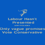 Labour Hasn't  Presented ANY POLICIES Only vague promises Vote Conservative - Personalised Poster A4 size