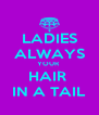 LADIES ALWAYS YOUR  HAIR  IN A TAIL - Personalised Poster A4 size