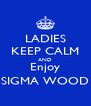 LADIES KEEP CALM AND Enjoy SIGMA WOOD - Personalised Poster A4 size
