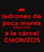 ladrones de poca monta NADA MÁS a la cárcel CHORIZOS - Personalised Poster A4 size