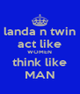 landa n twin act like WOMEN think like MAN - Personalised Poster A4 size