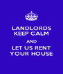 LANDLORDS KEEP CALM AND LET US RENT YOUR HOUSE - Personalised Poster A4 size