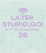 LATER  STUPID,GO! B**** IN APARTMENT 26  - Personalised Poster A4 size