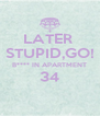 LATER  STUPID,GO! B**** IN APARTMENT 34  - Personalised Poster A4 size