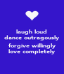 laugh loud dance outragously  forgive willingly love completely - Personalised Poster A4 size