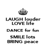 LAUGH louder LOVE life DANCE for fun SMILE lots BRING peace - Personalised Poster A4 size