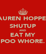 LAUREN HOPPER; SHUTUP AND EAT MY POO WHORE. - Personalised Poster A4 size
