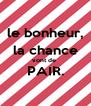 le bonheur, la chance vont de  PAIR.  - Personalised Poster A4 size