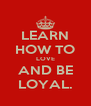 LEARN HOW TO LOVE AND BE LOYAL. - Personalised Poster A4 size