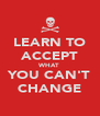 LEARN TO ACCEPT WHAT YOU CAN'T CHANGE - Personalised Poster A4 size