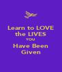 Learn to LOVE the LIVES YOU Have Been Given - Personalised Poster A4 size