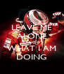 LEAVE ME ALONE I KNOW WHAT I AM DOING - Personalised Poster A4 size