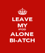 LEAVE MY IPOD ALONE BI-ATCH - Personalised Poster A4 size