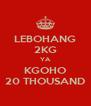 LEBOHANG 2KG YA KGOHO 20 THOUSAND - Personalised Poster A4 size