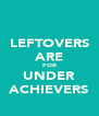 LEFTOVERS ARE FOR UNDER ACHIEVERS - Personalised Poster A4 size