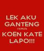 LEK AKU  GANTENG TERUS KOEN KATE LAPO!!! - Personalised Poster A4 size