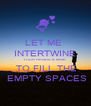 LET ME  INTERTWINE YOUR HANDS & MINE    TO FILL THE  EMPTY SPACES - Personalised Poster A4 size