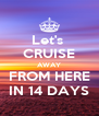 Let's  CRUISE AWAY FROM HERE IN 14 DAYS - Personalised Poster A4 size