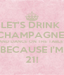 LET'S DRINK  CHAMPAGNE  AND DANCE ON THE TABLE  BECAUSE I'M 21! - Personalised Poster A4 size