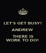 LET'S GET BUSY! ANDREW THERE IS WORK TO DO! - Personalised Poster A4 size