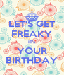 LET'S GET FREAKY IT's YOUR BIRTHDAY - Personalised Poster A4 size