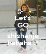 Let's GO Na  shishanje hahaha :* - Personalised Poster A4 size