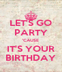 LET'S GO PARTY 'CAUSE IT'S YOUR BIRTHDAY - Personalised Poster A4 size