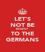 LET'S NOT BE BEASTLY TO THE GERMANS - Personalised Poster A4 size