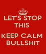 LET'S STOP THIS   KEEP CALM  BULLSHIT - Personalised Poster A4 size