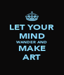 LET YOUR MIND WANDER AND MAKE ART - Personalised Poster A4 size