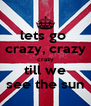 lets go  crazy, crazy crazy till we see the sun - Personalised Poster A4 size