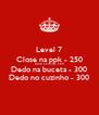 Level 7 Close na ppk - 250 Deitar e brincar- 300 Dedo na buceta - 300 Dedo no cuzinho - 300 - Personalised Poster A4 size
