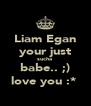 Liam Egan your just sucha  babe.. ;) love you :*  - Personalised Poster A4 size