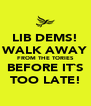 LIB DEMS! WALK AWAY FROM THE TORIES BEFORE IT`S TOO LATE! - Personalised Poster A4 size