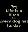 Life is a Bitch but Every dog has Its day - Personalised Poster A4 size