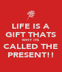 LIFE IS A GIFT THATS WHY ITS CALLED THE PRESENT!! - Personalised Poster A4 size