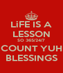 LiFE IS A LESSON SO 365/24/7 COUNT YUH BLESSINGS - Personalised Poster A4 size