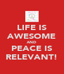 LIFE IS AWESOME AND PEACE IS RELEVANT! - Personalised Poster A4 size