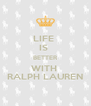 LIFE  IS  BETTER WITH  RALPH LAUREN - Personalised Poster A4 size