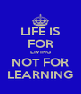 LIFE IS FOR LIVING NOT FOR LEARNING - Personalised Poster A4 size