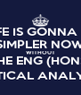 LIFE IS GONNA BE SIMPLER NOW WITHOUT THE ENG (HONS) CRITICAL ANALYSES - Personalised Poster A4 size