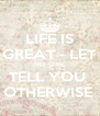 LIFE IS GREAT - LET NO-ONE TELL YOU  OTHERWISE  - Personalised Poster A4 size