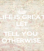 LIFE IS GREAT LET NO-ONE TELL YOU  OTHERWISE  - Personalised Poster A4 size