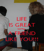 LIFE IS GREAT WITH  A FRIEND LIKE YOU!!! - Personalised Poster A4 size
