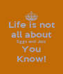 Life is not all about Eggs and Jazz You Know! - Personalised Poster A4 size